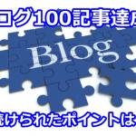 ブログ100記事達成!毎日更新し続けるポイントとは?
